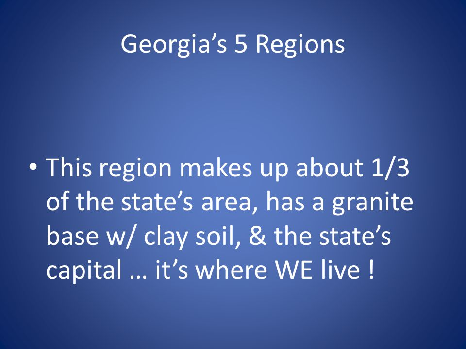 Georgia's 5 Regions This region makes up about 1/3 of the state's area, has a granite base w/ clay soil, & the state's capital … it's where WE live !