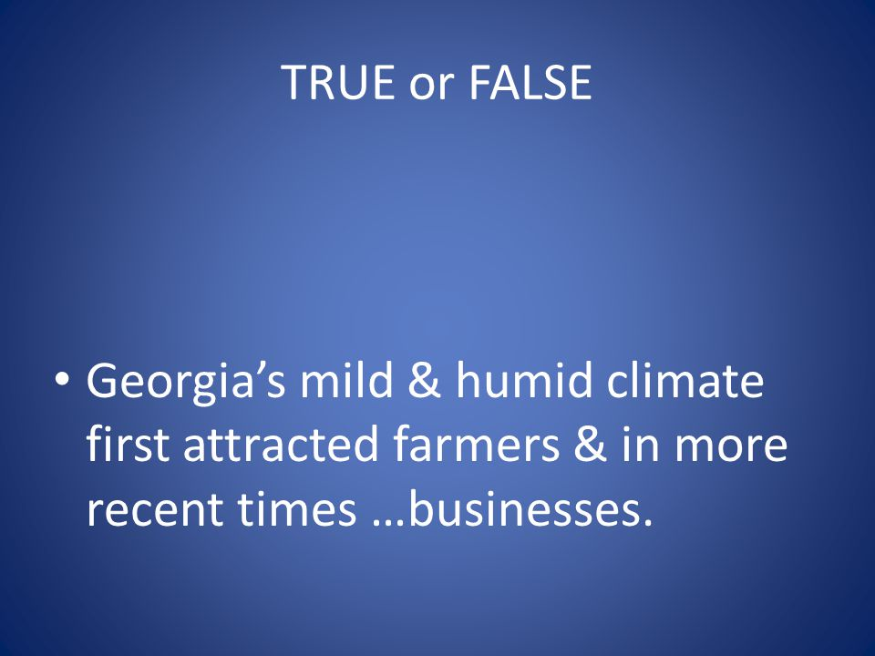 TRUE or FALSE Georgia's mild & humid climate first attracted farmers & in more recent times …businesses.