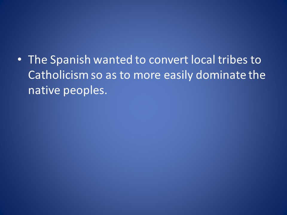 The Spanish wanted to convert local tribes to Catholicism so as to more easily dominate the native peoples.