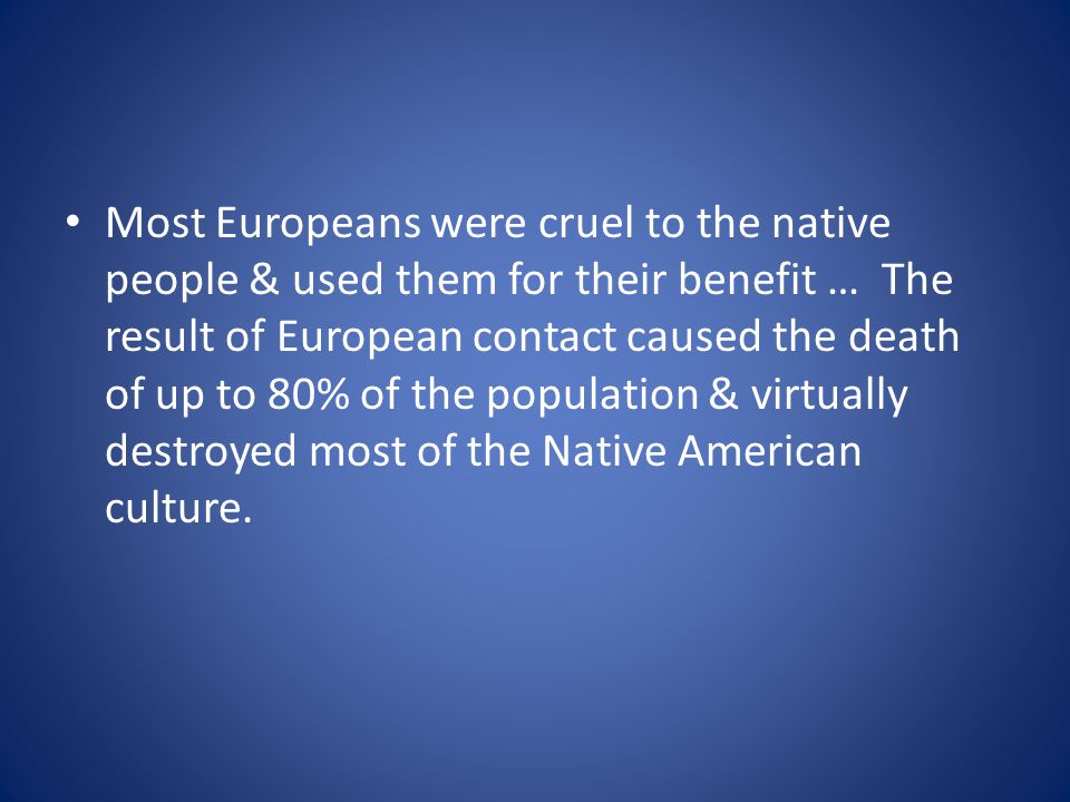 Most Europeans were cruel to the native people & used them for their benefit … The result of European contact caused the death of up to 80% of the population & virtually destroyed most of the Native American culture.