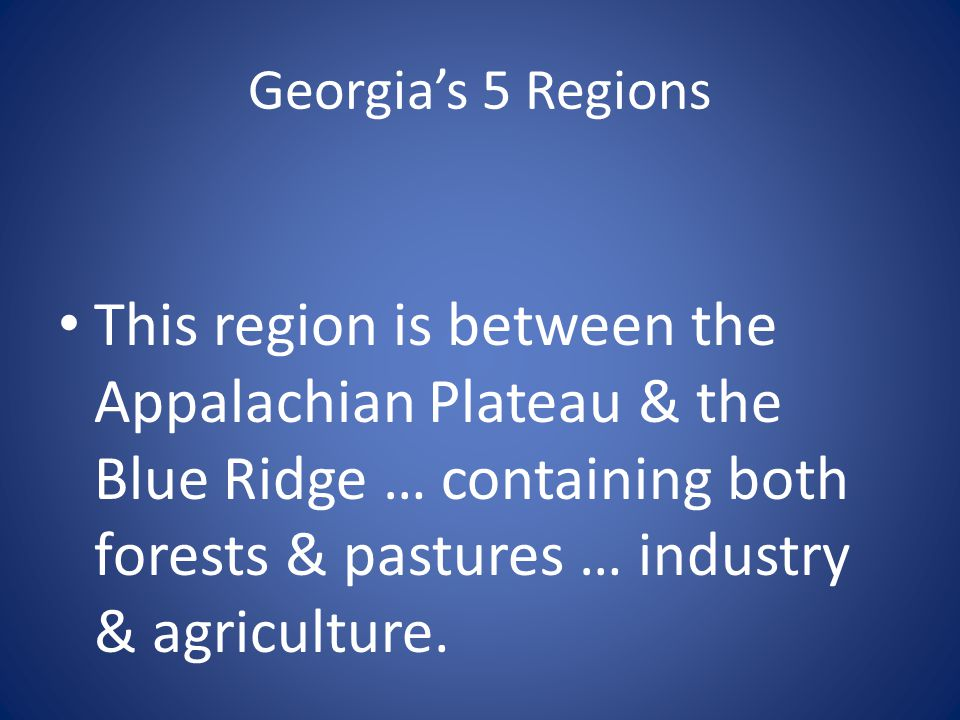 Georgia's 5 Regions This region is between the Appalachian Plateau & the Blue Ridge … containing both forests & pastures … industry & agriculture.