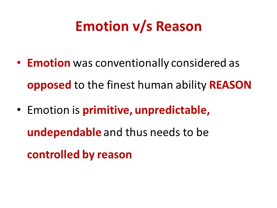 Emotion v/s Reason Emotion was conventionally considered as opposed to the finest human ability REASON.