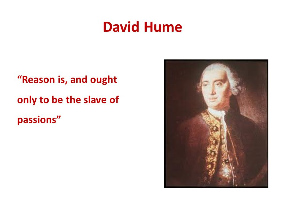 David Hume Reason is, and ought only to be the slave of passions