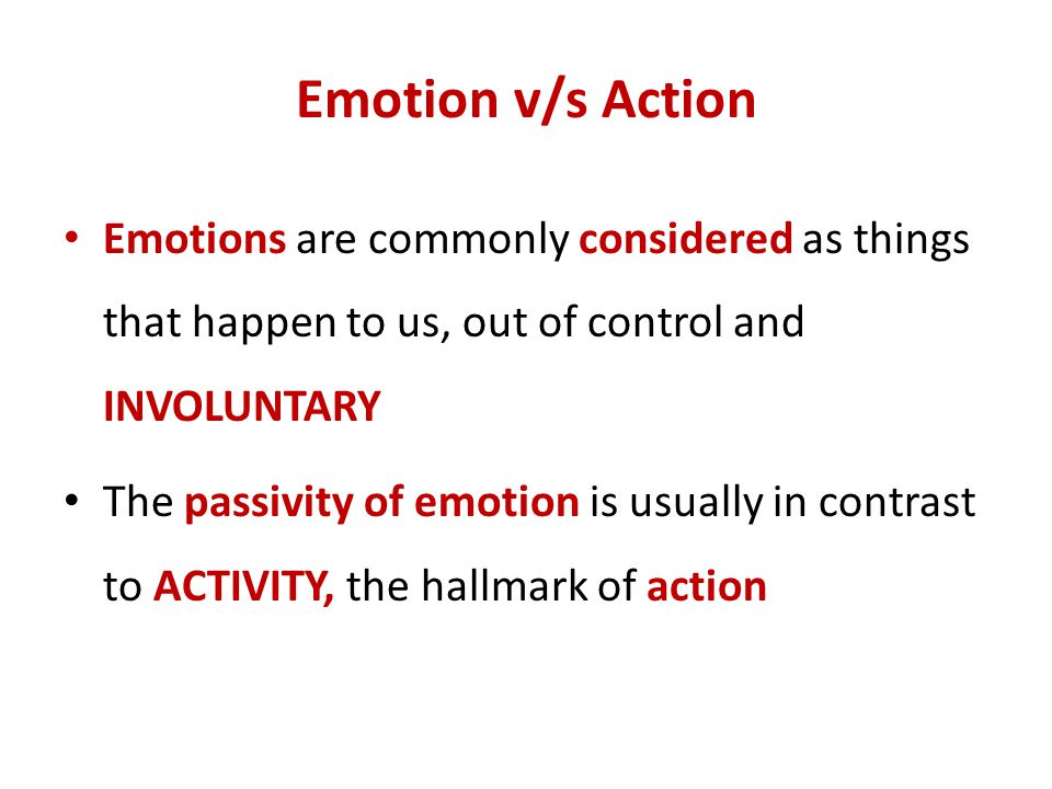 Emotion v/s Action Emotions are commonly considered as things that happen to us, out of control and INVOLUNTARY.