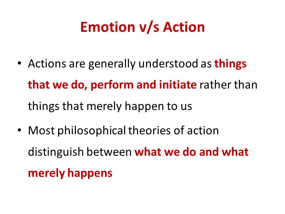 Emotion v/s Action Actions are generally understood as things that we do, perform and initiate rather than things that merely happen to us.