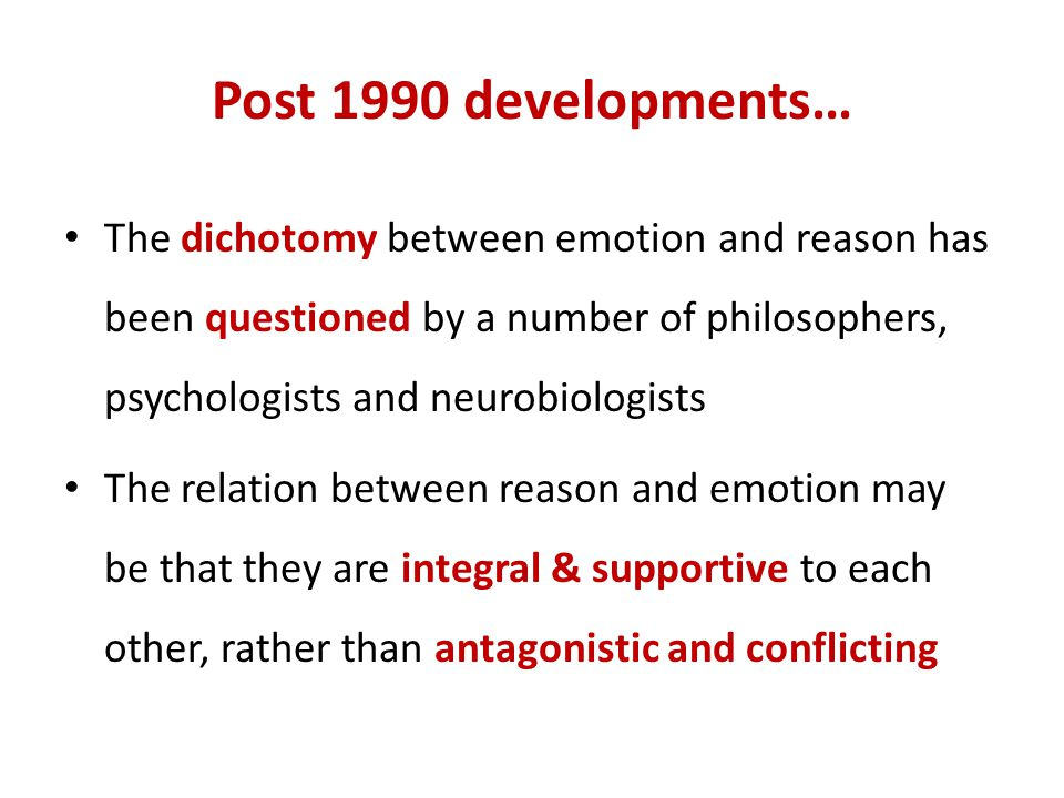 Post 1990 developments… The dichotomy between emotion and reason has been questioned by a number of philosophers, psychologists and neurobiologists.