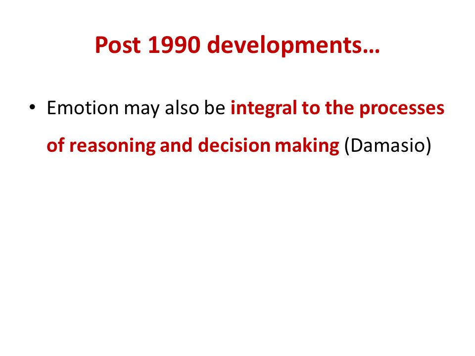 Post 1990 developments… Emotion may also be integral to the processes of reasoning and decision making (Damasio)
