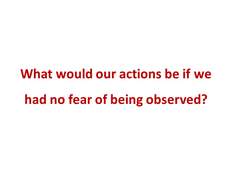 What would our actions be if we had no fear of being observed