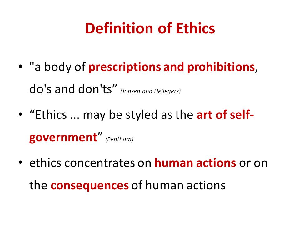 Definition of Ethics a body of prescriptions and prohibitions, do s and don ts (Jonsen and Hellegers)
