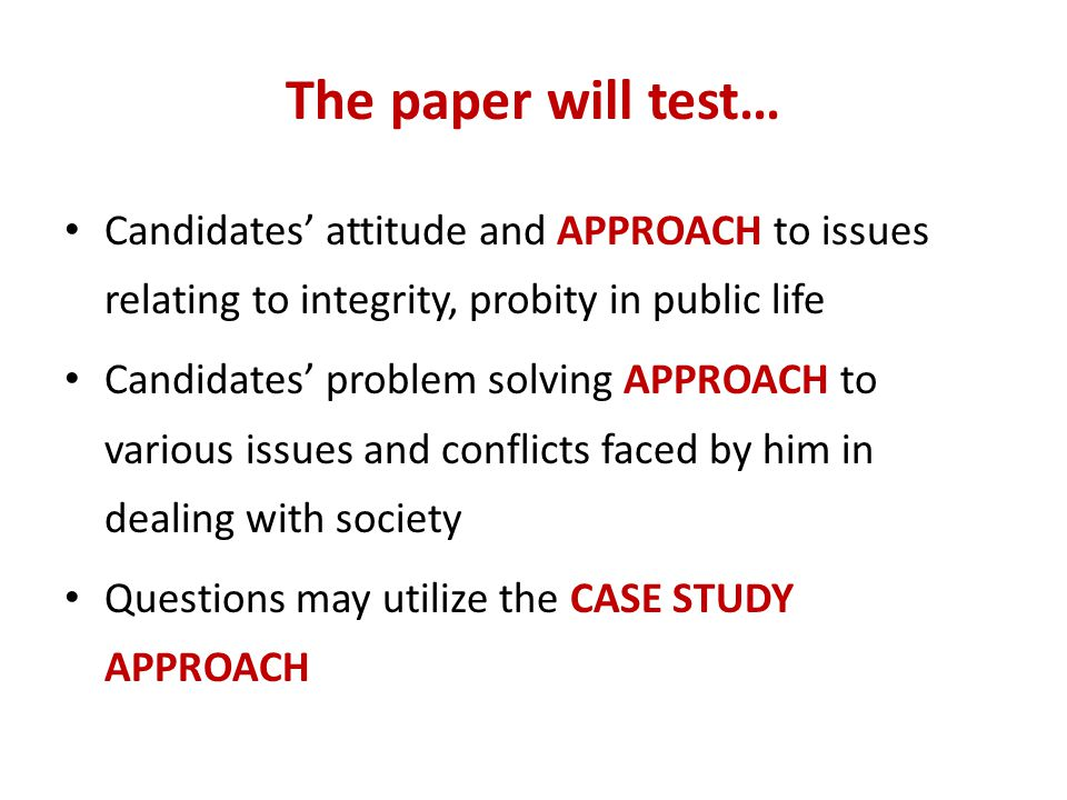 The paper will test… Candidates' attitude and APPROACH to issues relating to integrity, probity in public life.