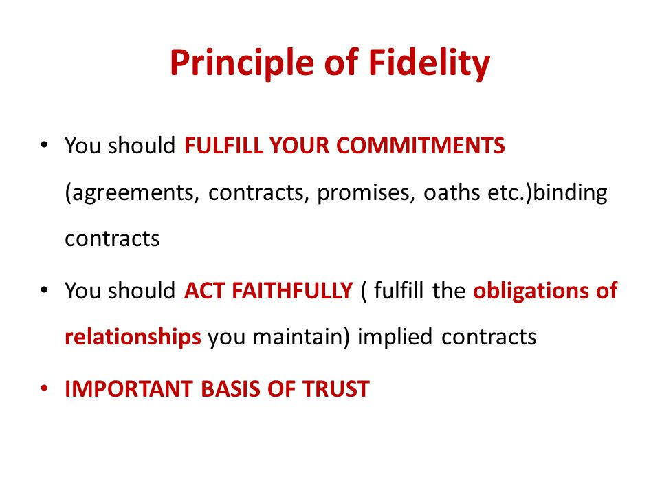 Principle of Fidelity You should FULFILL YOUR COMMITMENTS (agreements, contracts, promises, oaths etc.)binding contracts.