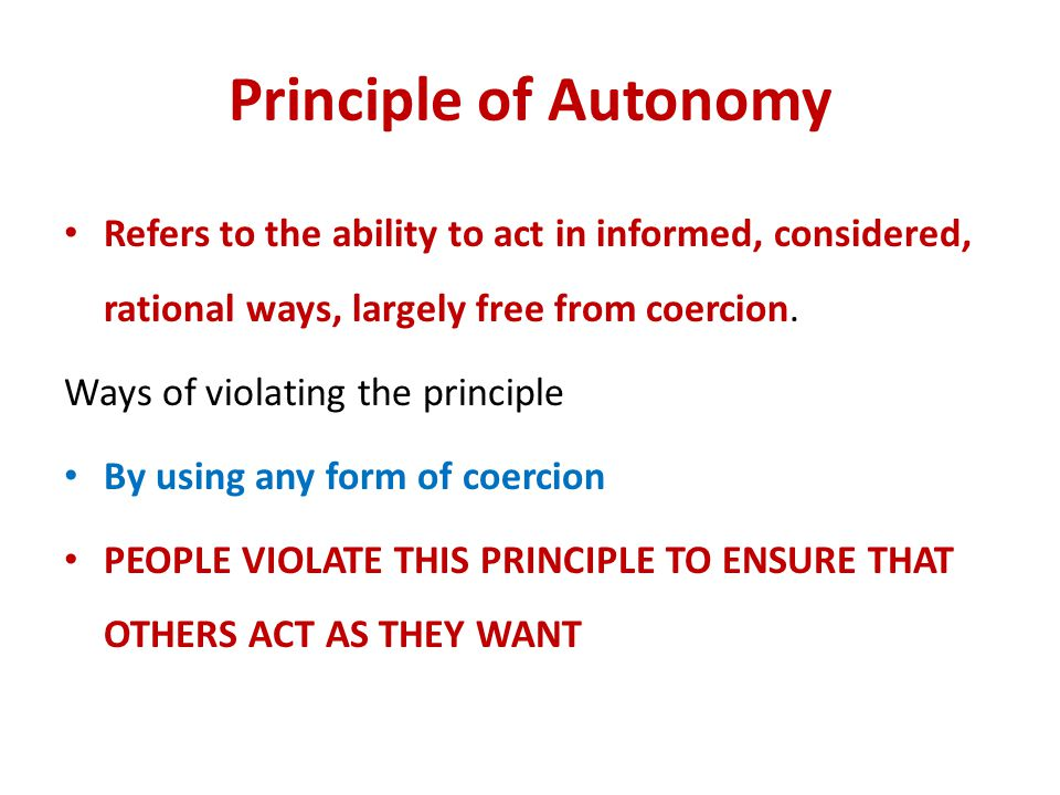 Principle of Autonomy Refers to the ability to act in informed, considered, rational ways, largely free from coercion.