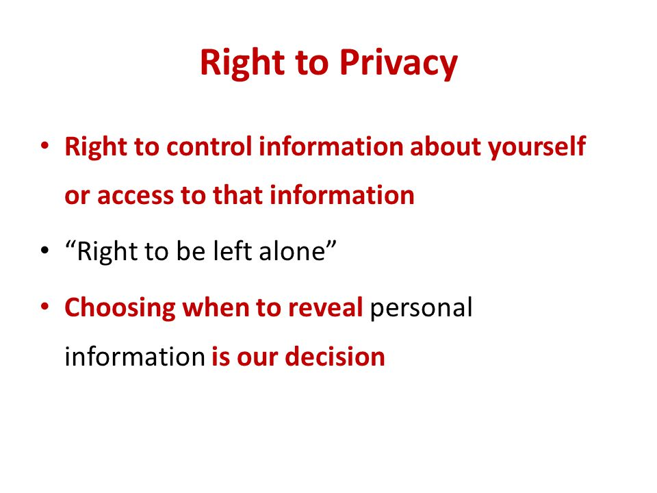 Right to Privacy Right to control information about yourself or access to that information. Right to be left alone