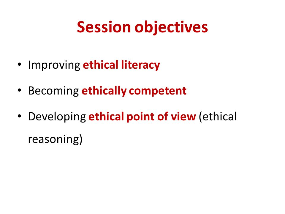 Session objectives Improving ethical literacy