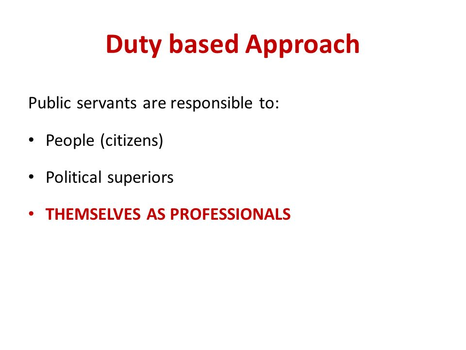 Duty based Approach Public servants are responsible to: