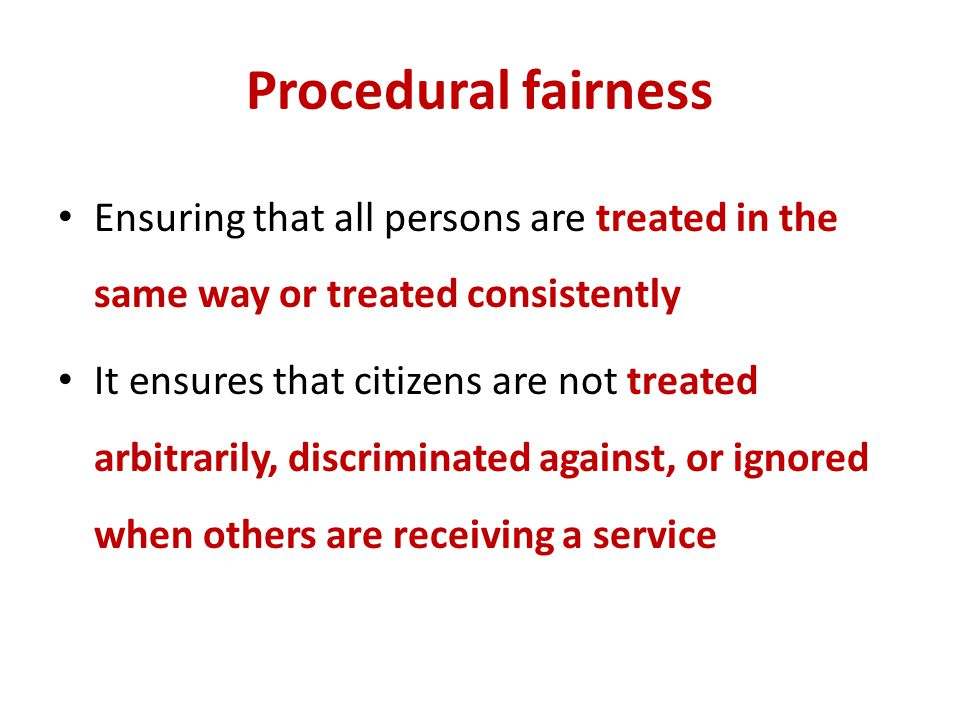 Procedural fairness Ensuring that all persons are treated in the same way or treated consistently.