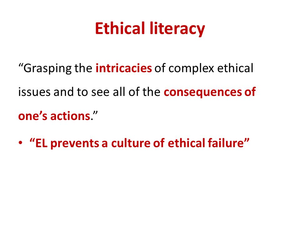 Ethical literacy Grasping the intricacies of complex ethical issues and to see all of the consequences of one's actions.