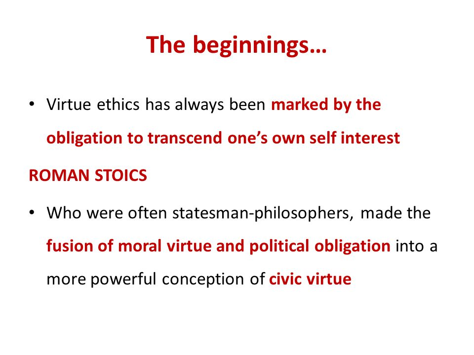 The beginnings… Virtue ethics has always been marked by the obligation to transcend one's own self interest.