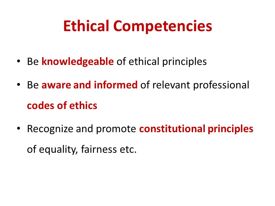Ethical Competencies Be knowledgeable of ethical principles