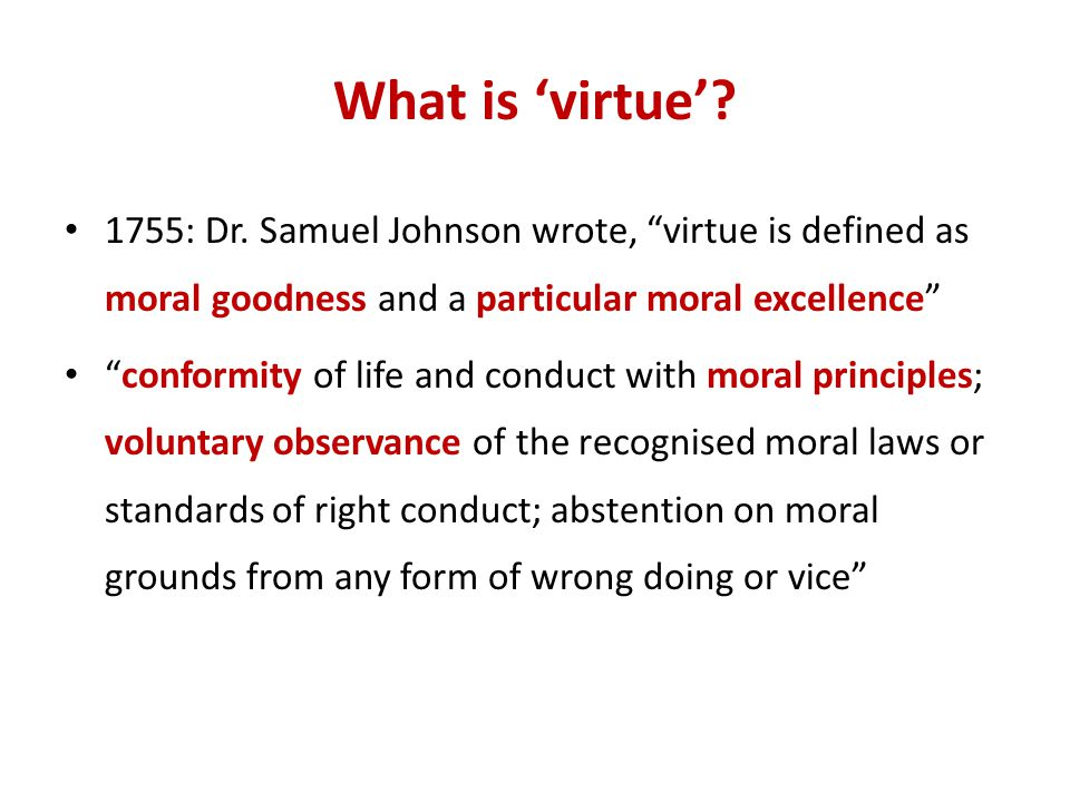 What is 'virtue' 1755: Dr. Samuel Johnson wrote, virtue is defined as moral goodness and a particular moral excellence