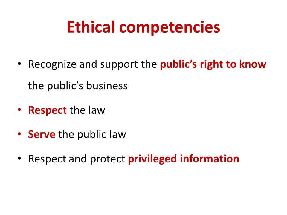 Ethical competencies Recognize and support the public's right to know the public's business. Respect the law.