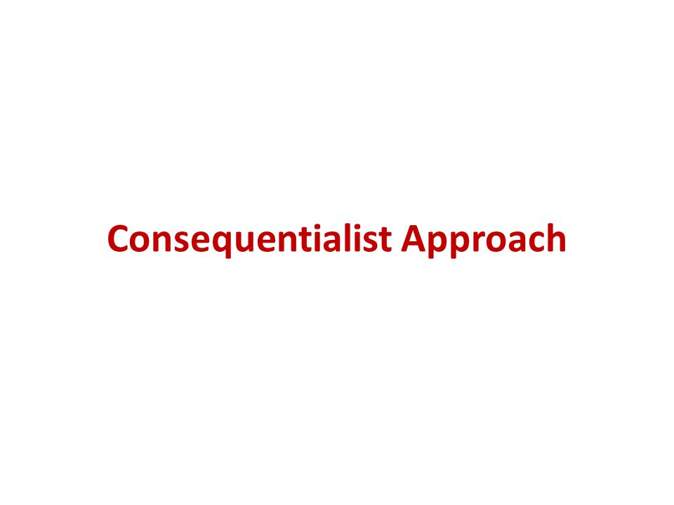 Consequentialist Approach