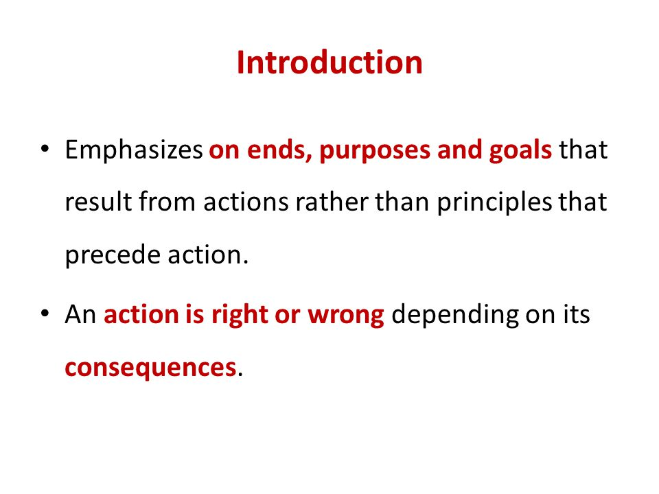 Introduction Emphasizes on ends, purposes and goals that result from actions rather than principles that precede action.