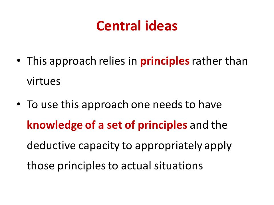 Central ideas This approach relies in principles rather than virtues