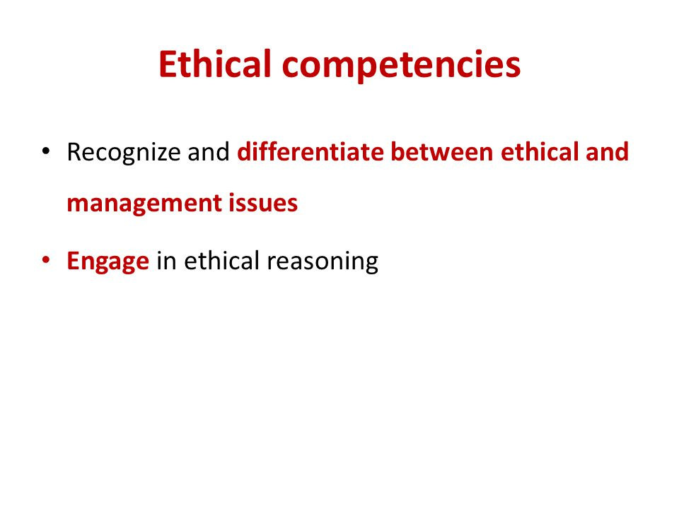 Ethical competencies Recognize and differentiate between ethical and management issues.