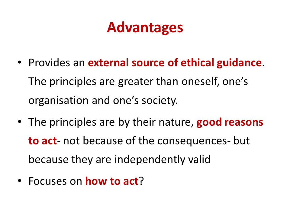 Advantages Provides an external source of ethical guidance. The principles are greater than oneself, one's organisation and one's society.