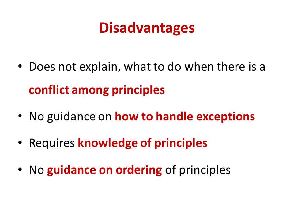 Disadvantages Does not explain, what to do when there is a conflict among principles. No guidance on how to handle exceptions.