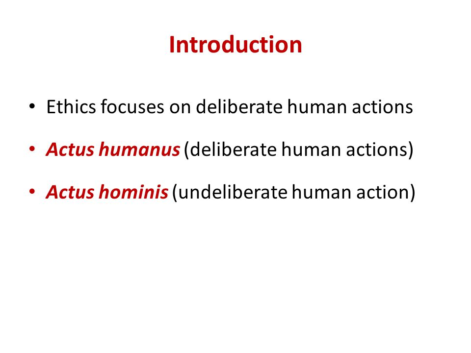 Introduction Ethics focuses on deliberate human actions