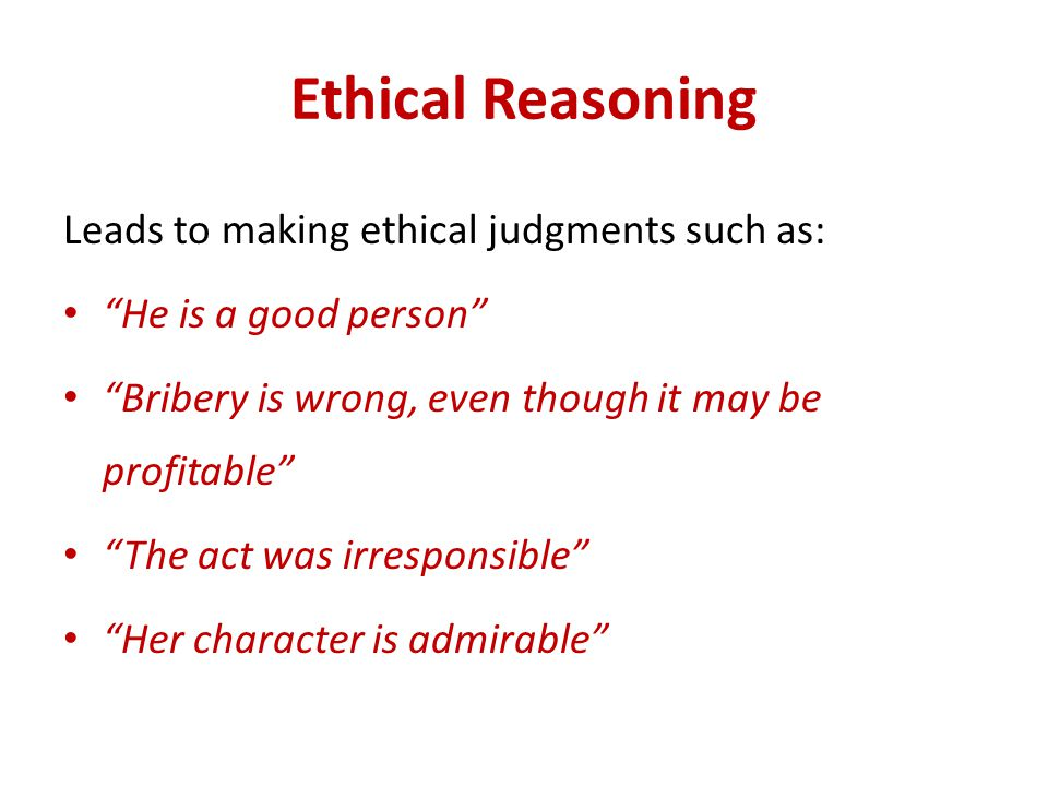 Ethical Reasoning Leads to making ethical judgments such as:
