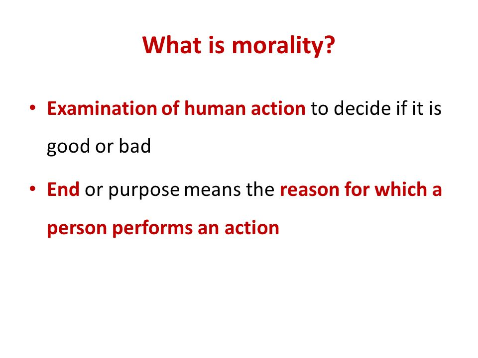 What is morality. Examination of human action to decide if it is good or bad.