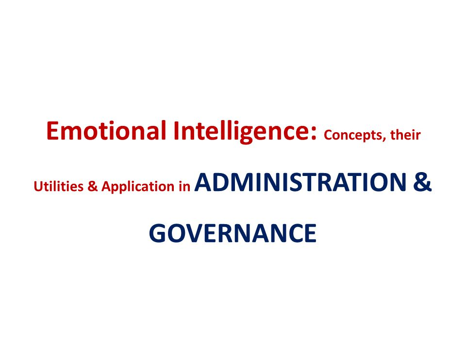 Emotional Intelligence: Concepts, their Utilities & Application in ADMINISTRATION & GOVERNANCE