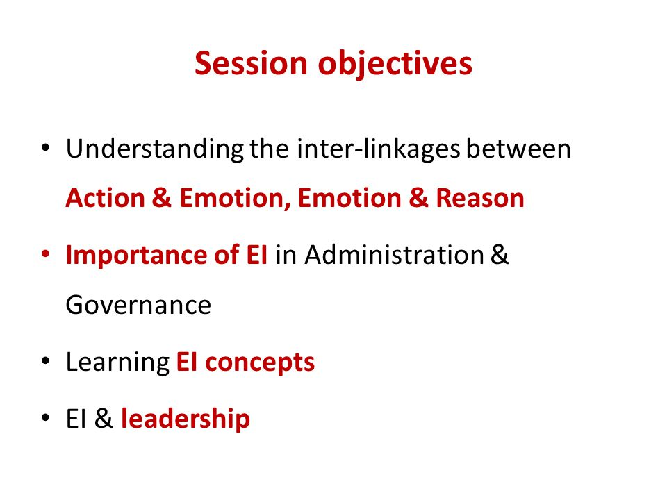 Session objectives Understanding the inter-linkages between Action & Emotion, Emotion & Reason. Importance of EI in Administration & Governance.