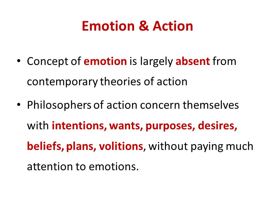 Emotion & Action Concept of emotion is largely absent from contemporary theories of action.