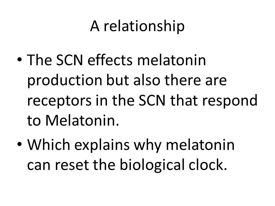 A relationship The SCN effects melatonin production but also there are receptors in the SCN that respond to Melatonin.
