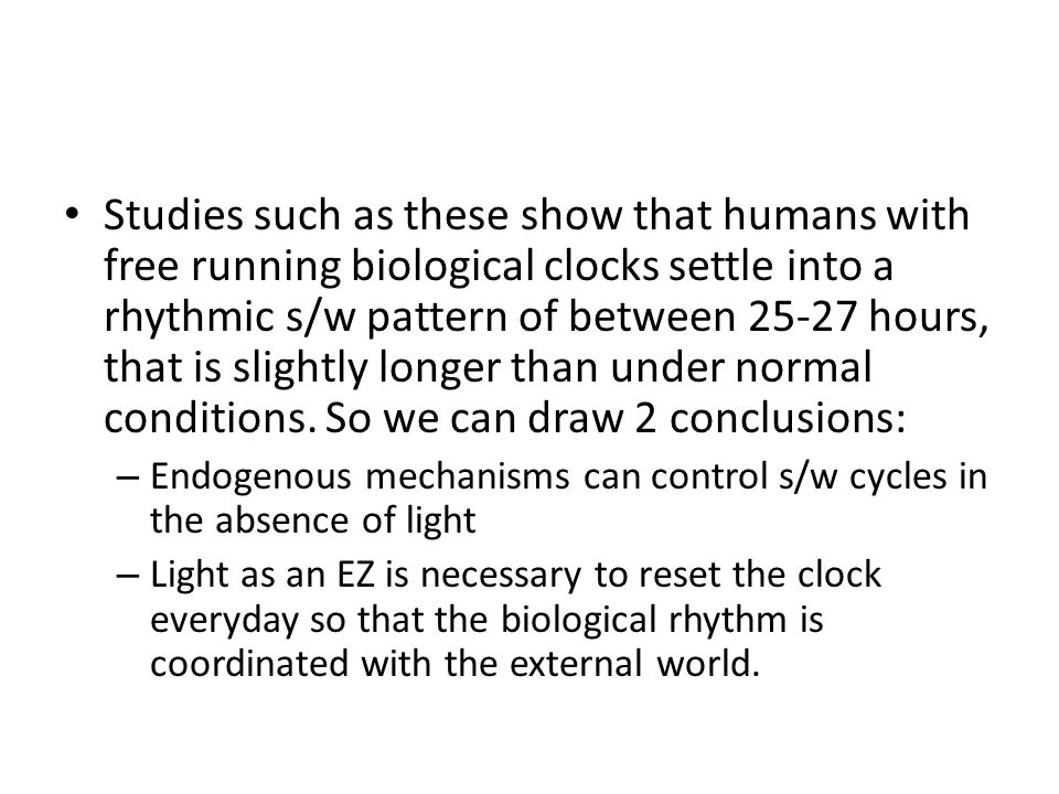 Studies such as these show that humans with free running biological clocks settle into a rhythmic s/w pattern of between 25-27 hours, that is slightly longer than under normal conditions. So we can draw 2 conclusions: