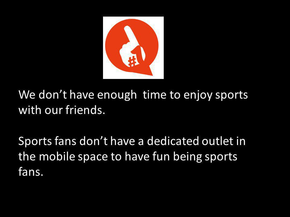 We don't have enough time to enjoy sports with our friends.