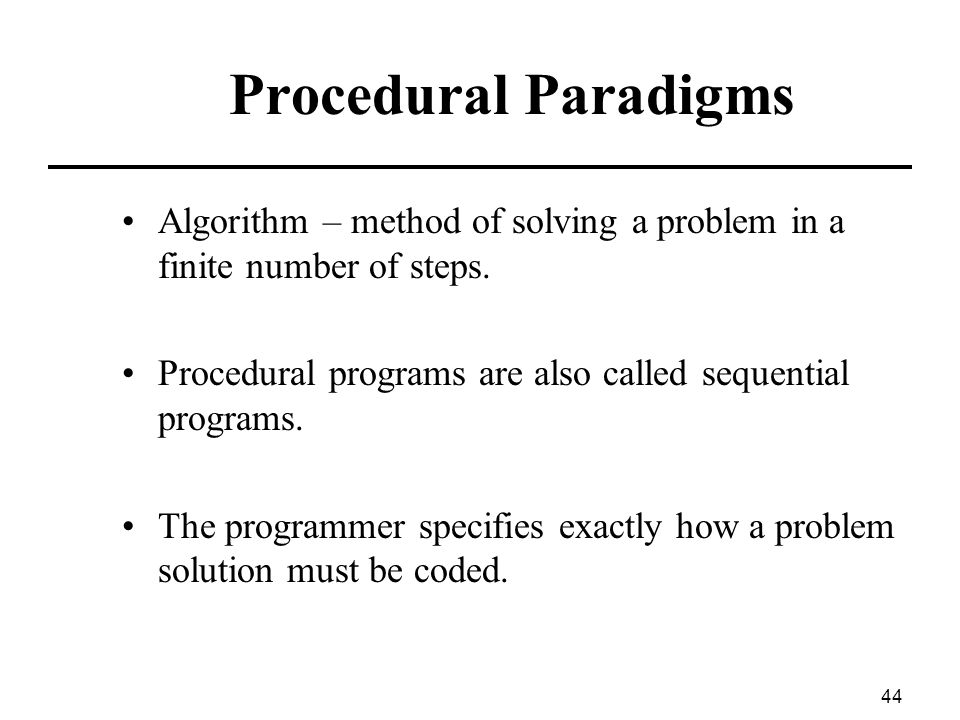 Procedural Paradigms Algorithm – method of solving a problem in a finite number of steps. Procedural programs are also called sequential programs.