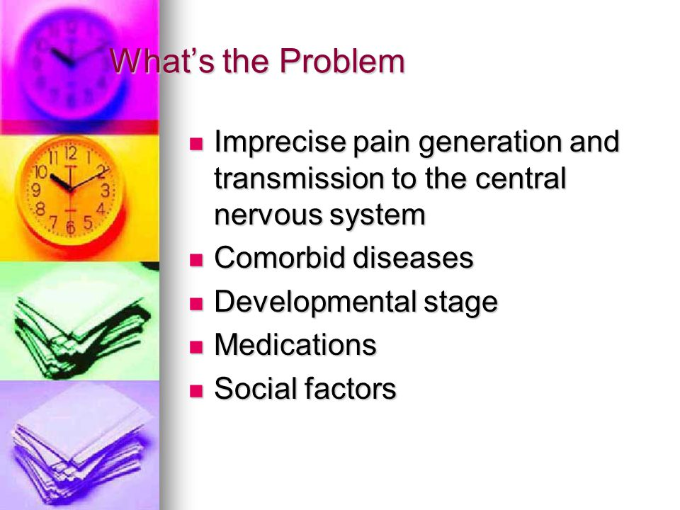 What's the Problem Imprecise pain generation and transmission to the central nervous system. Comorbid diseases.
