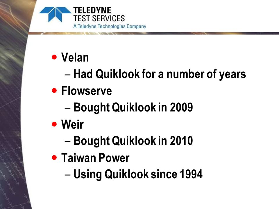 Velan Had Quiklook for a number of years. Flowserve. Bought Quiklook in 2009. Weir. Bought Quiklook in 2010.