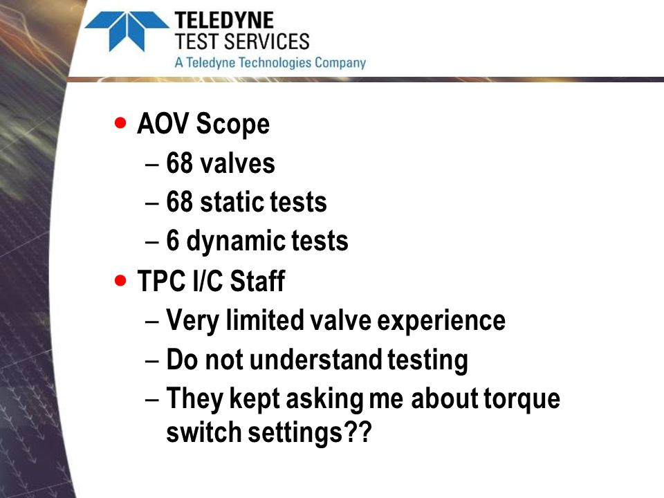 AOV Scope 68 valves. 68 static tests. 6 dynamic tests. TPC I/C Staff. Very limited valve experience.