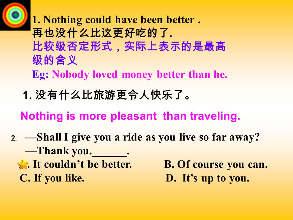 1. Nothing could have been better . 再也没什么比这更好吃的了.