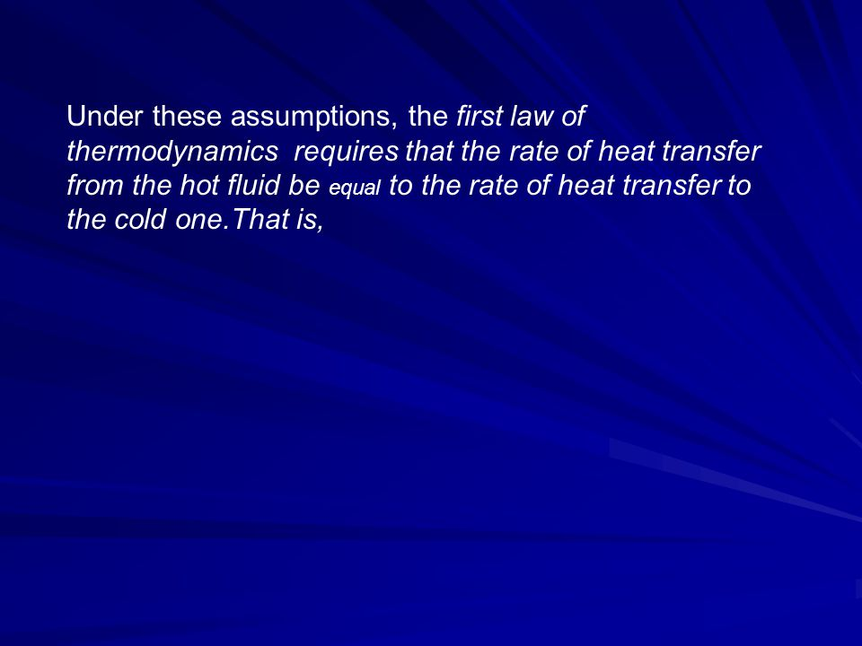 Under these assumptions, the first law of thermodynamics requires that the rate of heat transfer from the hot fluid be equal to the rate of heat transfer to the cold one.That is,