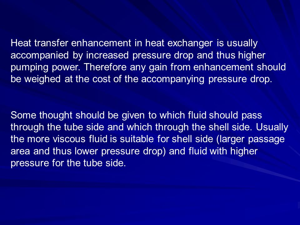 Heat transfer enhancement in heat exchanger is usually accompanied by increased pressure drop and thus higher pumping power. Therefore any gain from enhancement should be weighed at the cost of the accompanying pressure drop.