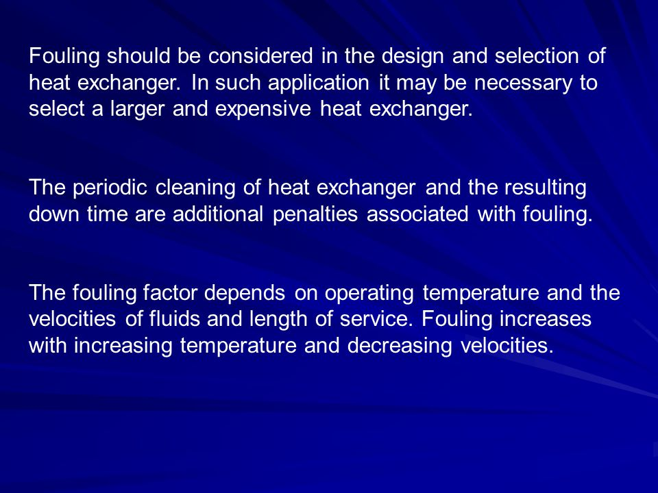 Fouling should be considered in the design and selection of heat exchanger. In such application it may be necessary to select a larger and expensive heat exchanger.