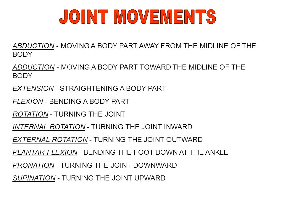 JOINT MOVEMENTS ABDUCTION - MOVING A BODY PART AWAY FROM THE MIDLINE OF THE BODY. ADDUCTION - MOVING A BODY PART TOWARD THE MIDLINE OF THE BODY.