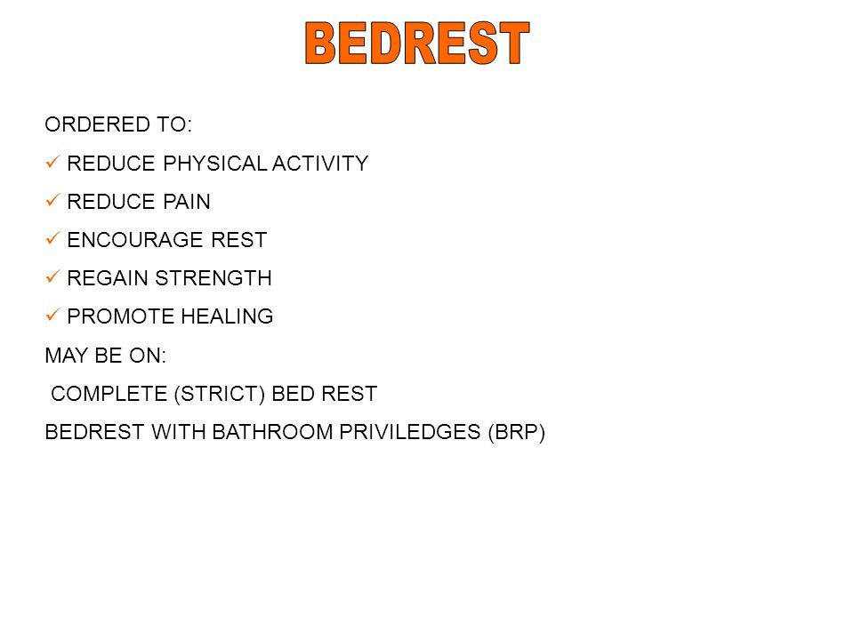BEDREST ORDERED TO: REDUCE PHYSICAL ACTIVITY REDUCE PAIN